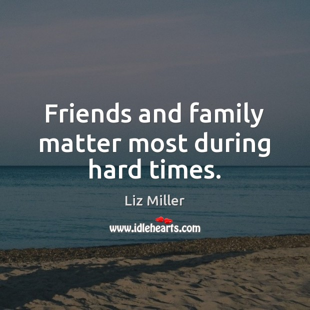 Friends and family matter most during hard times. Liz Miller Picture Quote