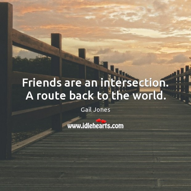 Friends are an intersection. A route back to the world. Image