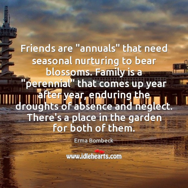 "Friends are ""annuals"" that need seasonal nurturing to bear blossoms. Family is Image"