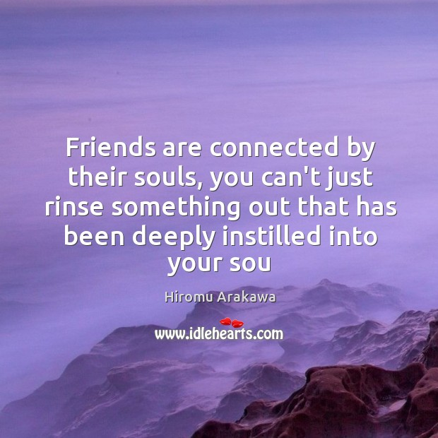 Friends are connected by their souls, you can't just rinse something out Hiromu Arakawa Picture Quote