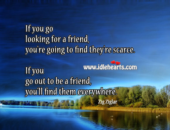 Image, If you go out to be a friend, you'll find friends everywhere