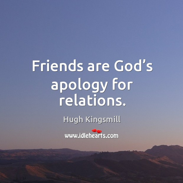 Friends are God's apology for relations. Image