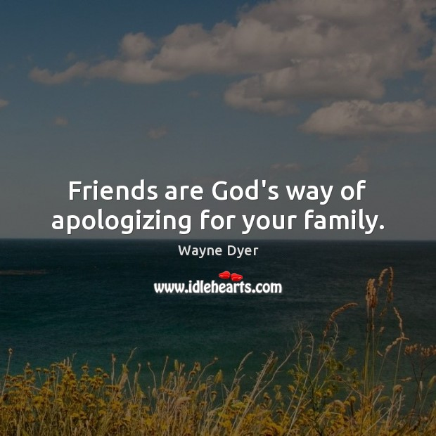 Image, Friends are God's way of apologizing for your family.