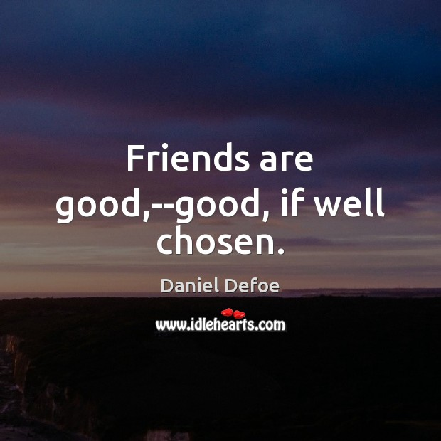 Friends are good,–good, if well chosen. Daniel Defoe Picture Quote