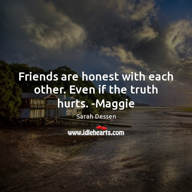 Friends are honest with each other. Even if the truth hurts. -Maggie Image