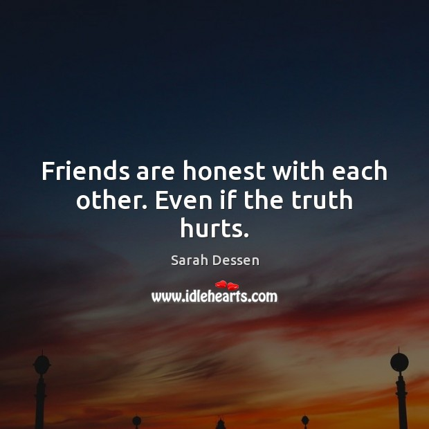 Friends are honest with each other. Even if the truth hurts. Sarah Dessen Picture Quote