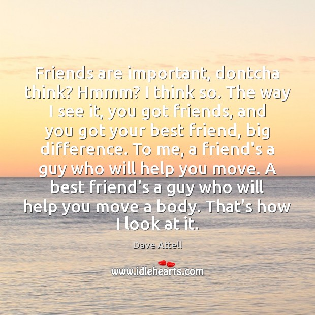 Friends are important, dontcha think? Hmmm? I think so. The way I Dave Attell Picture Quote