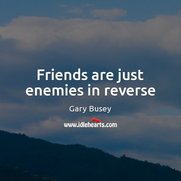 Image about Friends are just enemies in reverse