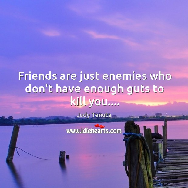 Image, Friends are just enemies who don't have enough guts to kill you….