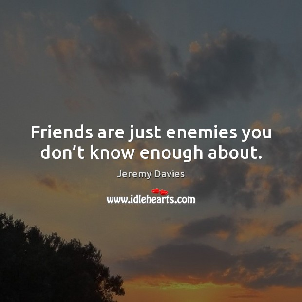 Friends are just enemies you don't know enough about. Image