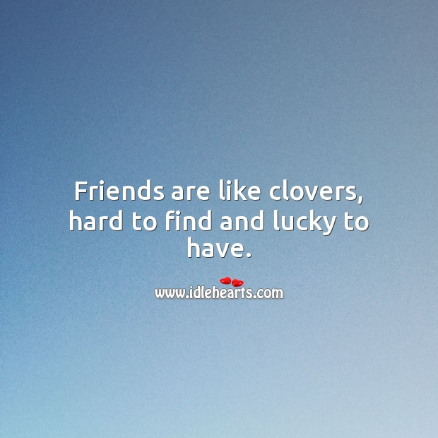 Friends are like clovers, hard to find and lucky to have. Friendship Messages Image