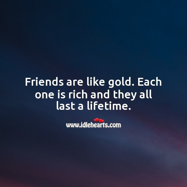 Friends are like gold. Each one is rich and they all last a lifetime. Friendship Messages Image