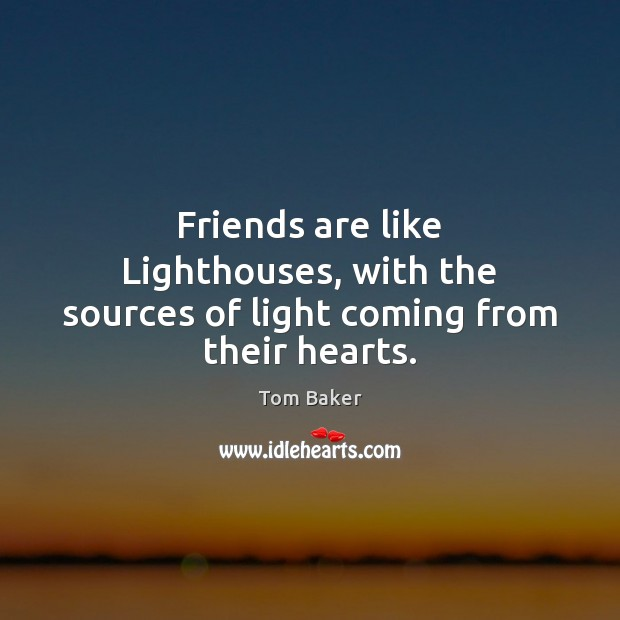 Friends are like Lighthouses, with the sources of light coming from their hearts. Tom Baker Picture Quote