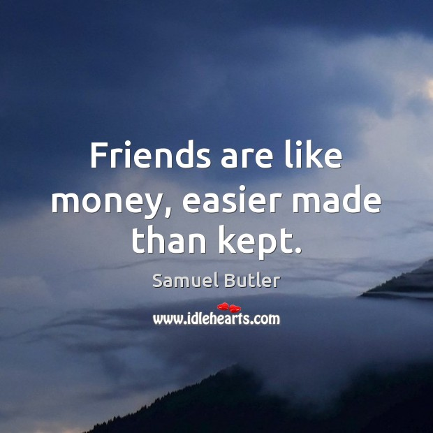 Friends are like money, easier made than kept. Samuel Butler Picture Quote