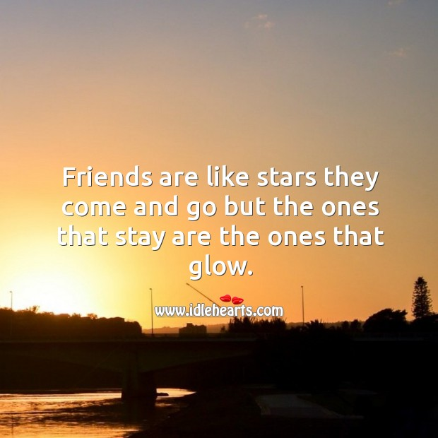 Friends are like stars they come and go but the ones that stay are the ones that glow. Image