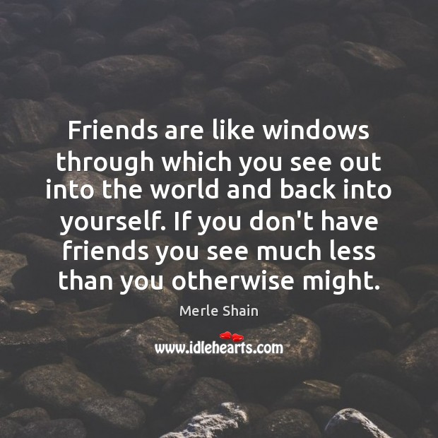 Friends are like windows through which you see out into the world Merle Shain Picture Quote