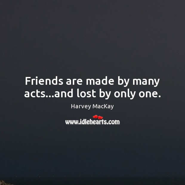 Friends are made by many acts…and lost by only one. Harvey MacKay Picture Quote