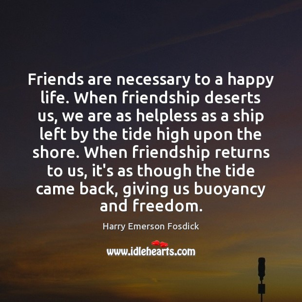 Friends are necessary to a happy life. When friendship deserts us, we Harry Emerson Fosdick Picture Quote