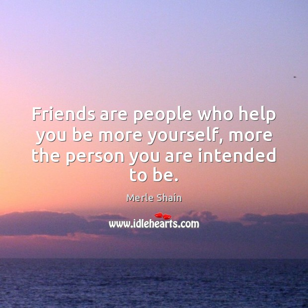 Friends are people who help you be more yourself, more the person you are intended to be. Image