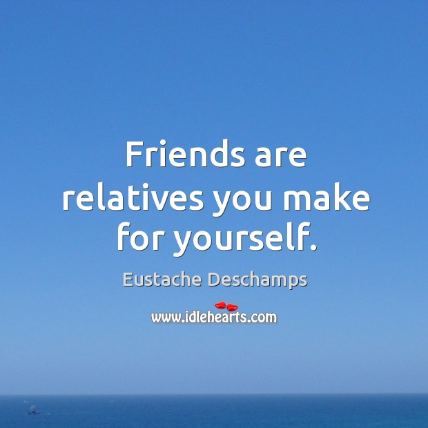 Image about Friends are relatives you make for yourself.