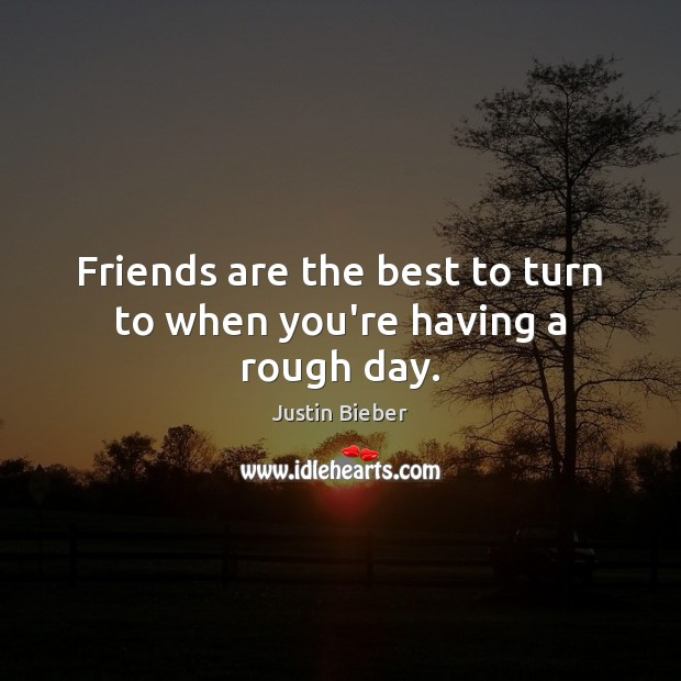 Friends are the best to turn to when you're having a rough day. Justin Bieber Picture Quote