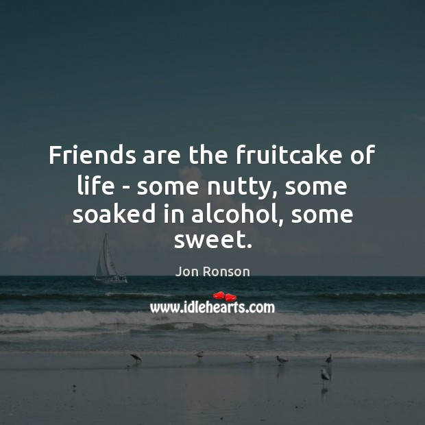 Friends are the fruitcake of life – some nutty, some soaked in alcohol, some sweet. Jon Ronson Picture Quote