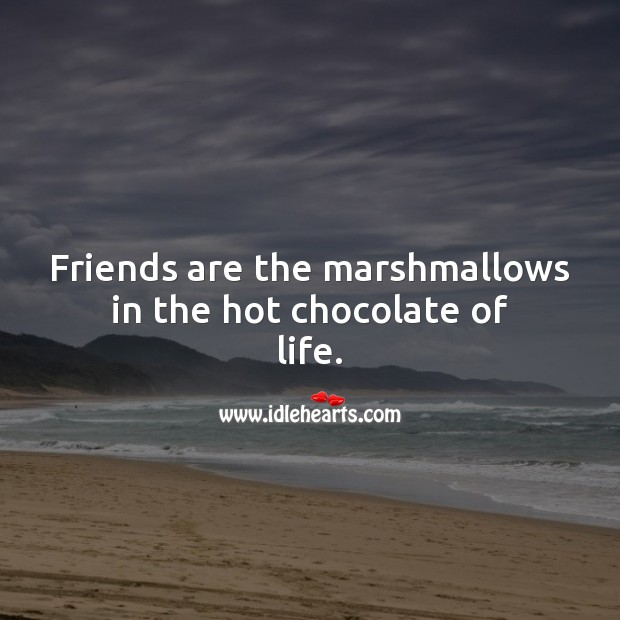 Friends are the marshmallows in the hot chocolate of life. Friendship Messages Image