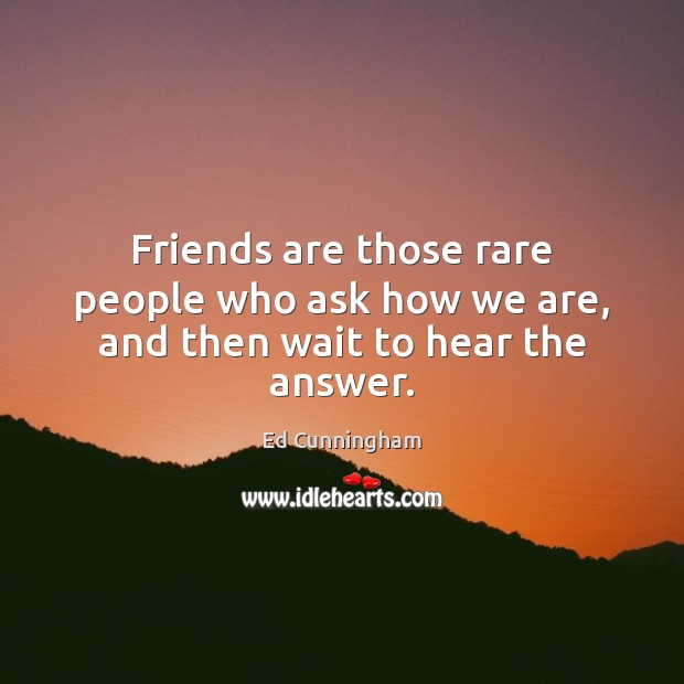 Image, Friends are those rare people who ask how we are, and then wait to hear the answer.