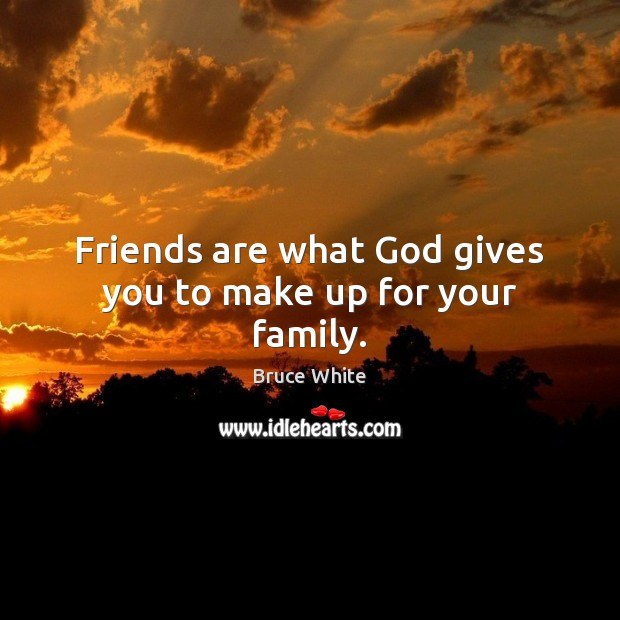 Friends are what God gives you to make up for your family. Image
