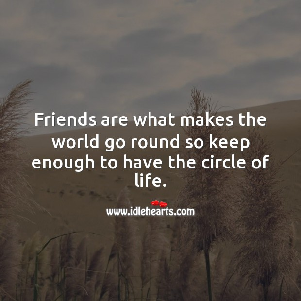 Friends are what makes the world go round so keep enough to have the circle of life. Friendship Messages Image