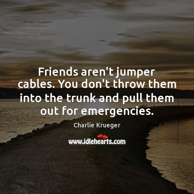 Friends aren't jumper cables. You don't throw them into the trunk and Image
