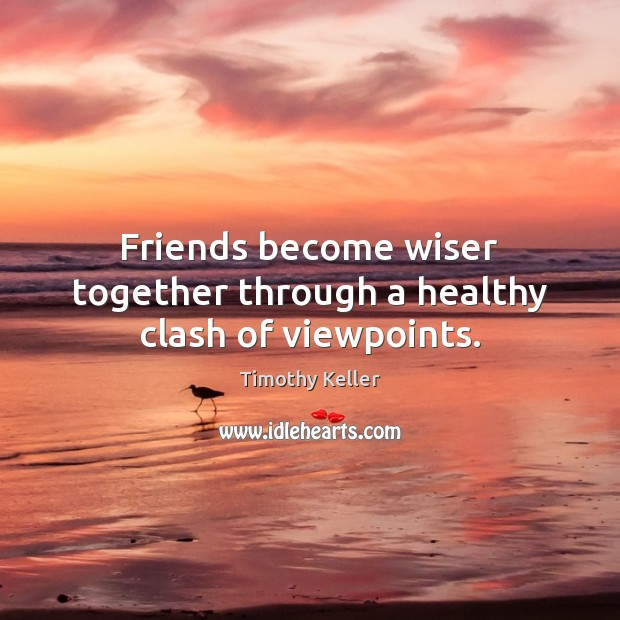 Image, Friends become wiser together through a healthy clash of viewpoints.
