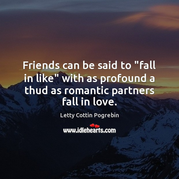 """Friends can be said to """"fall in like"""" with as profound a Letty Cottin Pogrebin Picture Quote"""