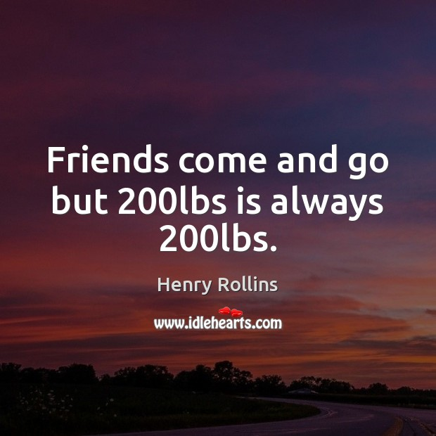 Friends come and go but 200lbs is always 200lbs. Image