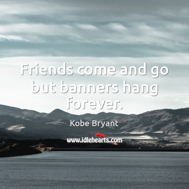 Friends come and go but banners hang forever. Kobe Bryant Picture Quote