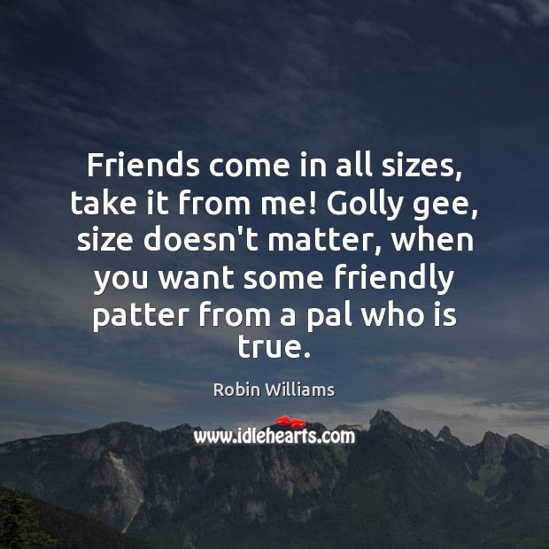 Friends come in all sizes, take it from me! Golly gee, size Robin Williams Picture Quote