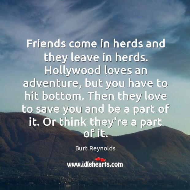 Friends come in herds and they leave in herds. Hollywood loves an Burt Reynolds Picture Quote