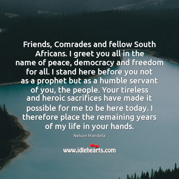 Friends, Comrades and fellow South Africans. I greet you all in the Nelson Mandela Picture Quote