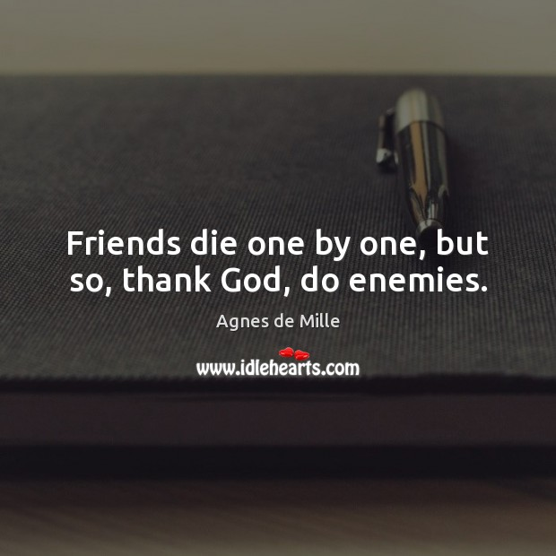 Image, Friends die one by one, but so, thank God, do enemies.