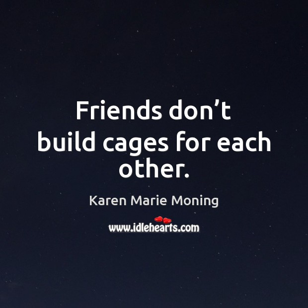 Friends don't build cages for each other. Image