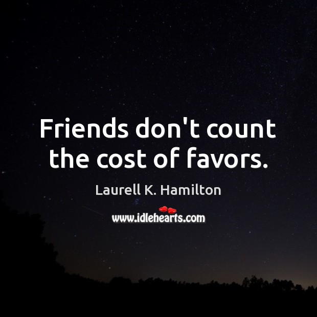 Image, Friends don't count the cost of favors.