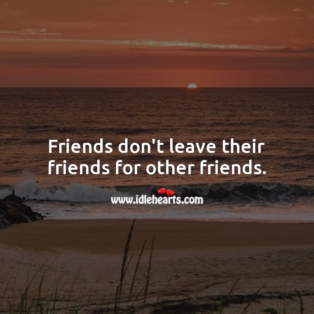 Image, Friends don't leave their friends for other friends.
