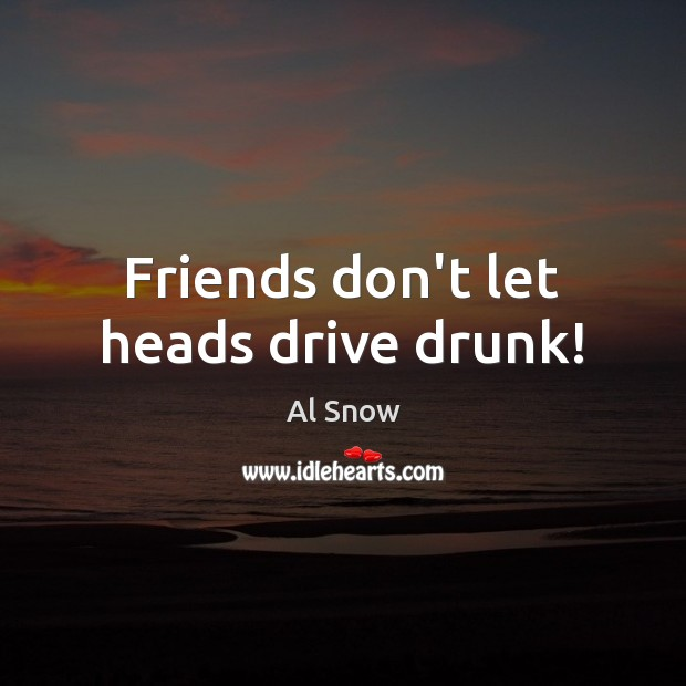Image, Friends don't let heads drive drunk!