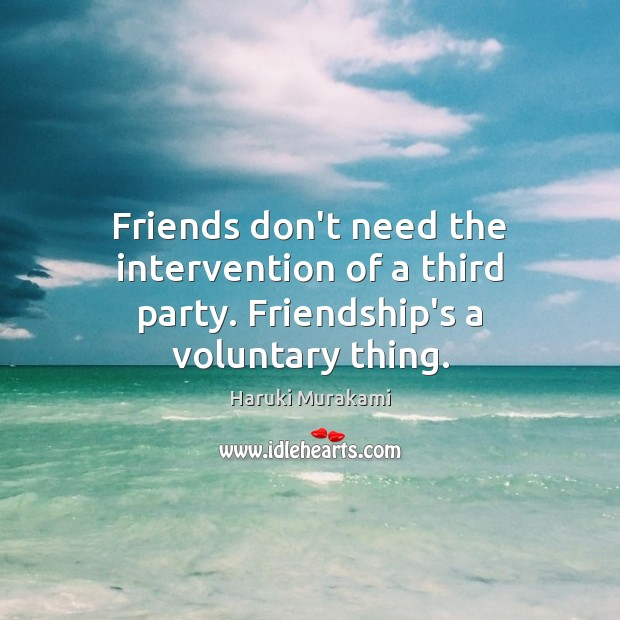 Image, Friends don't need the intervention of a third party. Friendship's a voluntary thing.