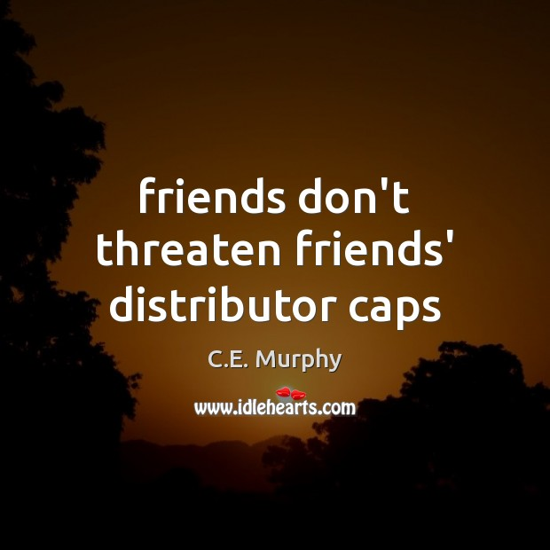 Image, Friends don't threaten friends' distributor caps