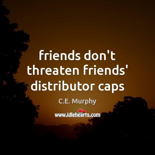 Friends don't threaten friends' distributor caps Image