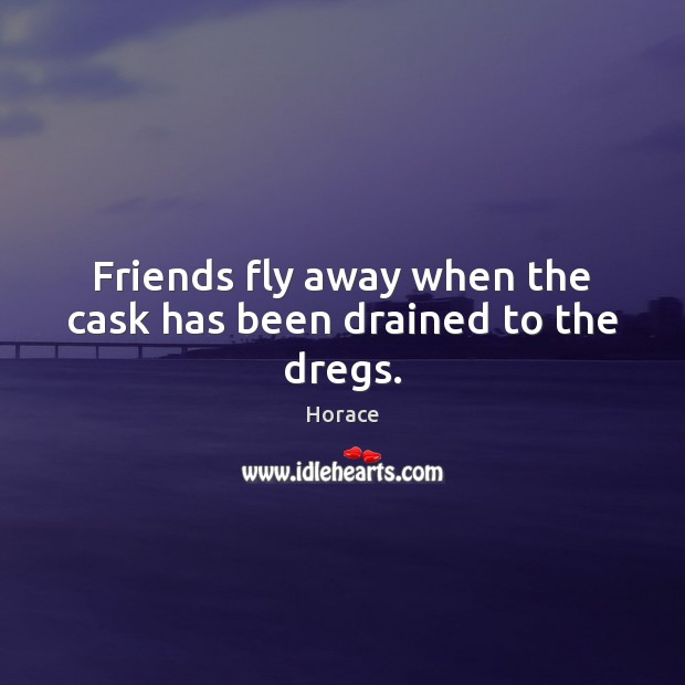 Image, Friends fly away when the cask has been drained to the dregs.