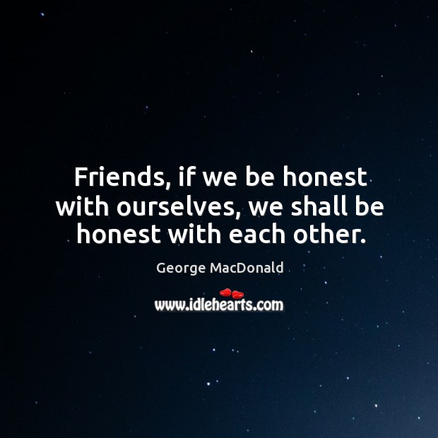 Image, Friends, if we be honest with ourselves, we shall be honest with each other.