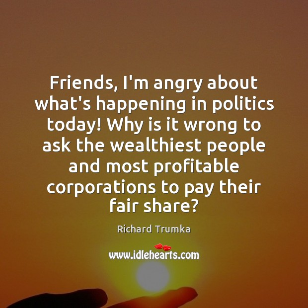 Friends, I'm angry about what's happening in politics today! Why is it Richard Trumka Picture Quote