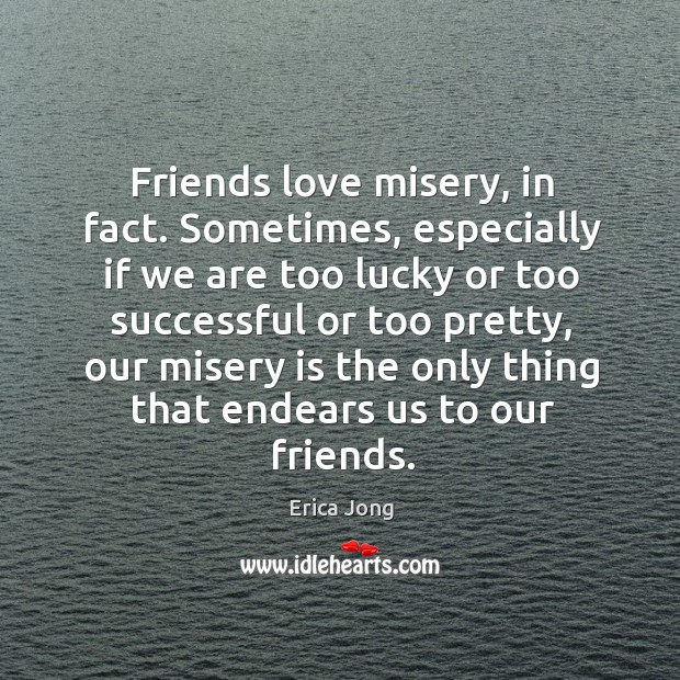 Friends love misery, in fact. Sometimes, especially if we are too lucky or too successful or too pretty Image
